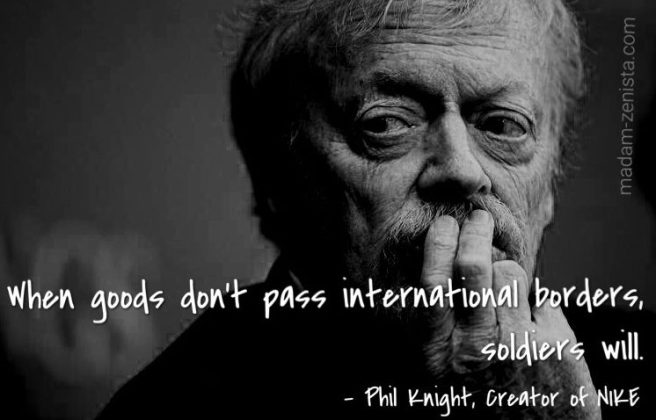 When goods don't pass international borders, soldiers will. Quote by Phil Knight, creator of Nike Shoes and Apparel, Memoir Shoe Dog