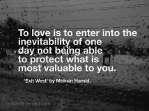"""""""To love is to enter into the inevitability of one day not being able to protect what is most valuable to you"""" Quote from book 'Exit West' by Mohsin Hamid."""