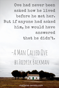 Ove had never been asked how he lived before he met her. But if anyone asked him, he would have answered that he didn't. Quotes. 'A Man Called Ove' by Fredrik Backman.