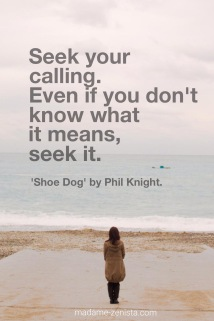 Seek you calling. Even if you don't know what it means, seek it. Inspiring quotes. 'Shoe Dog' by Phil Knight. Creator of Nike. Book Review. Best books of 2016.