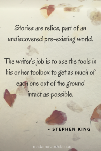 Stories are relics, part of an undiscovered pre-existing world. The writers job is to use the tools in his or her toolbox to get as much of each one out of the ground intact as possible. Quote by Stephen King. On Writing: A Memoir of the Craft.
