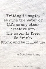 Writing is magic, as much the water of life as any other creative art. The water is free. So drink. Drink and be filled up. Quote by Stephen King. On Writing: A Memoir of the Craft.