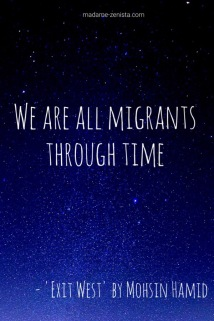We are all migrants through time. Quote from the book Exit West by Mohsin Hamid