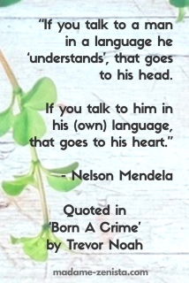 If you talk to a man in a language he understands, that goes to his head. If you talk to him in his language, that goes to his heart. Quote by Nelson Mandela.